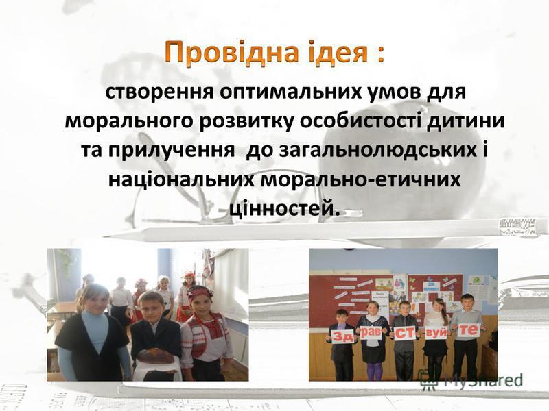 створення оптимальних умов для морального розвитку особистості дитини та прилучення до загальнолюдських і національних морально-етичних цінностей.