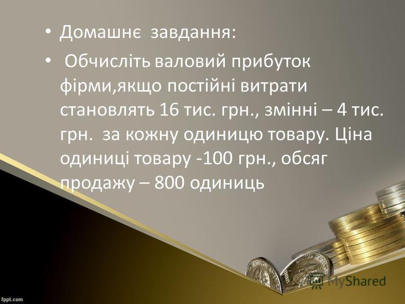 Домашнє завдання: Обчисліть валовий прибуток фірми,якщо постійні витрати становлять 16 тис. грн., змінні – 4 тис. грн. за кожну одиницю товару. Ціна одиниці товару -100 грн., обсяг продажу – 800 одиниць