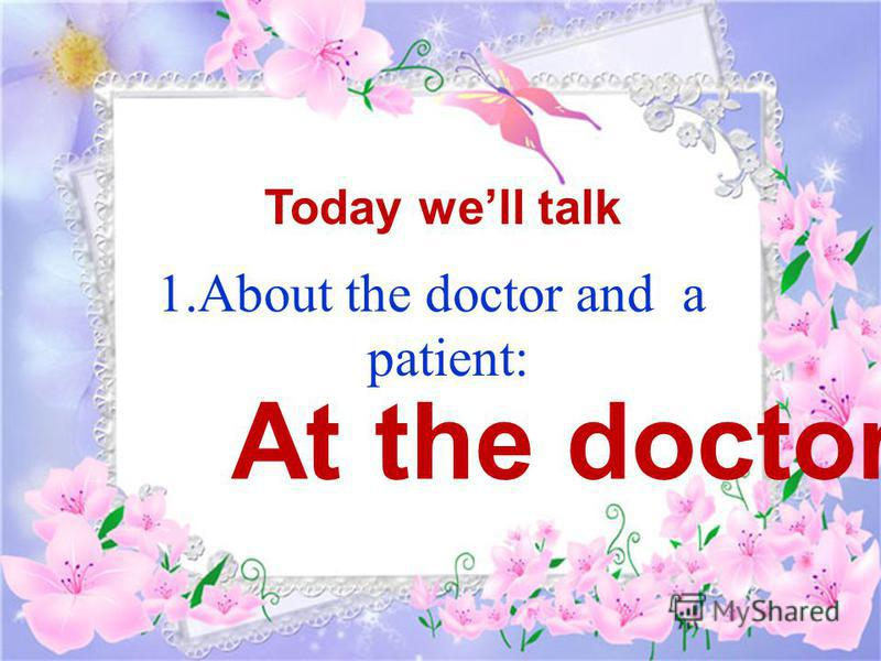 1.About the doctor and a patient: Today well talk At the doctors