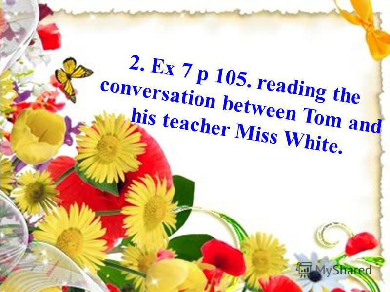2. Ex 7 p 105. reading the conversation between Tom and his teacher Miss White.