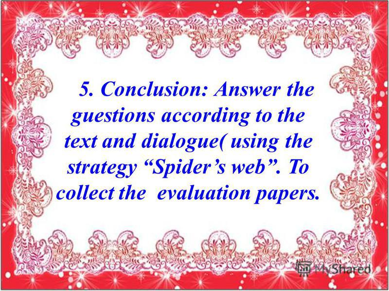 5. Conclusion: Answer the guestions according to the text and dialogue( using the strategy Spiders web. To collect the evaluation papers.