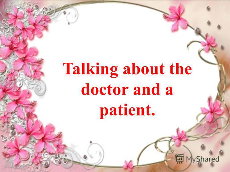Talking about the doctor and a patient.