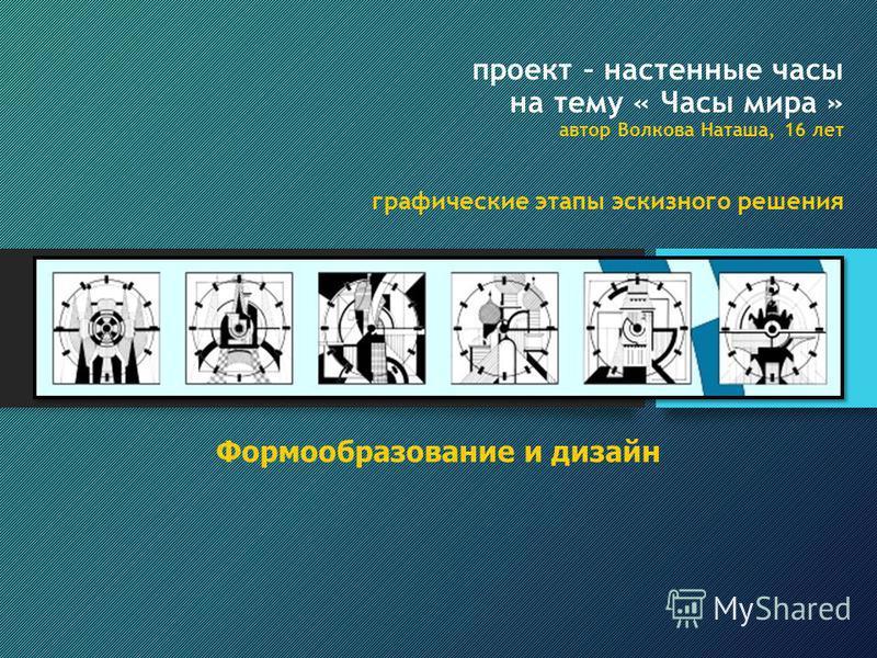 проект – настенные часы на тему « Часы мира » автор Волкова Наташа, 16 лет графические этапы эскизного решения Формообразование и дизайн