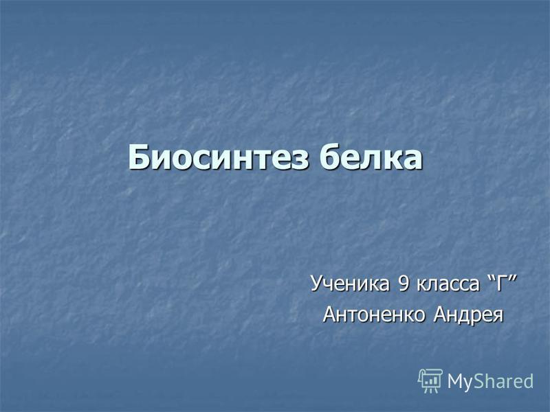Биосинтез белка Ученика 9 класса Г Антоненко Андрея