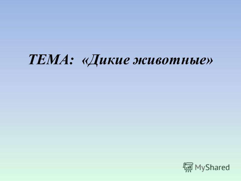 ТЕМА: «Дикие животные»