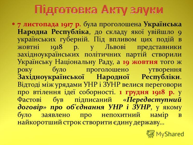 7 листопада 1917 р. була проголошена Українська Народна Республіка, до складу якої увійшло 9 українських губерній. Під впливом цих подій в жовтні 1918 р. у Львові представники західноукраїнських політичних партій створили Українську Національну Раду,