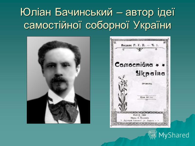 Юліан Бачинський – автор ідеї самостійної соборної України