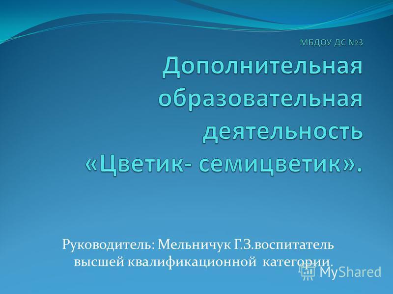 Руководитель: Мельничук Г.З.воспитатель высшей квалификационной категории.
