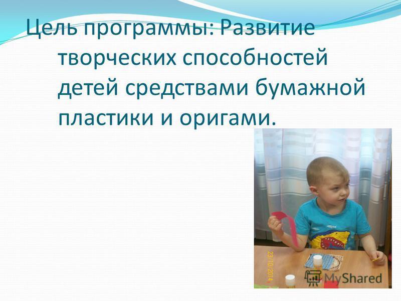 Цель программы: Развитие творческих способностей детей средствами бумажной пластики и оригами.