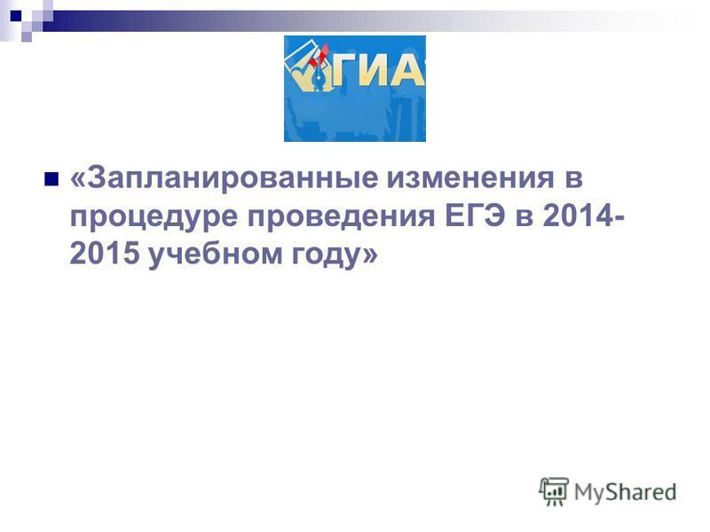 «Запланированные изменения в процедуре проведения ЕГЭ в 2014- 2015 учебном году»