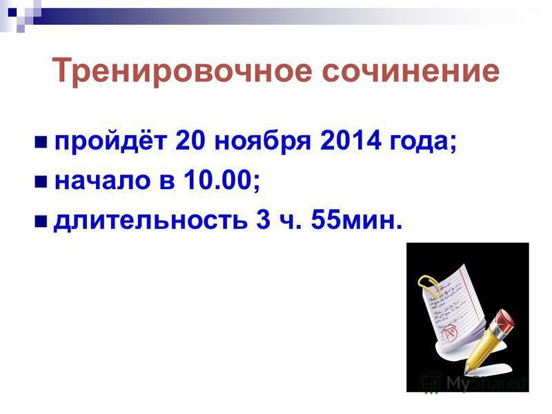 Тренировочное сочинение пройдёт 20 ноября 2014 года; начало в 10.00; длительность 3 ч. 55 мин.