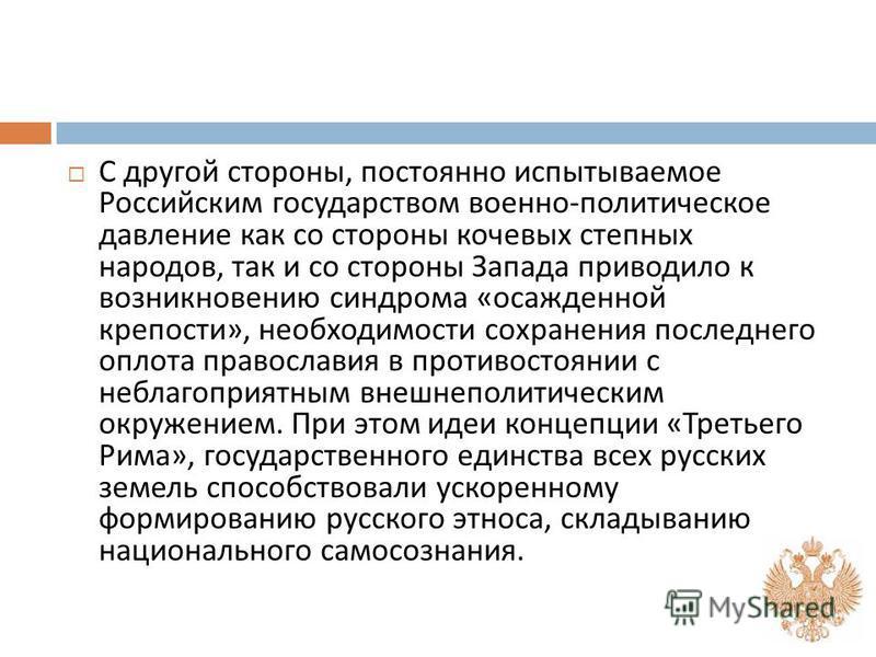 С другой стороны, постоянно испытываемое Российским государством военно - политическое давление как со стороны кочевых степных народов, так и со стороны Запада приводило к возникновению синдрома « осажденной крепости », необходимости сохранения после