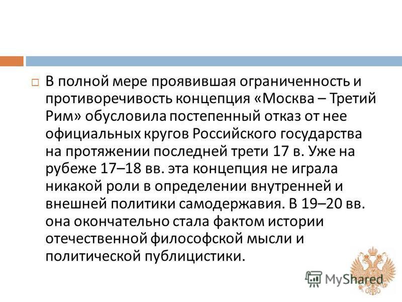 В полной мере проявившая ограниченность и противоречивость концепция « Москва – Третий Рим » обусловила постепенный отказ от нее официальных кругов Российского государства на протяжении последней трети 17 в. Уже на рубеже 17–18 вв. эта концепция не и