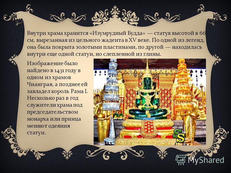 Внутри храма хранится « Изумрудный Будда » статуя высотой в 66 см, вырезанная из цельного жадеита в XV веке. По одной из легенд, она была покрыта золотыми пластинами, по другой находилась внутри еще одной статуи, но слепленной из глины. Изображение б