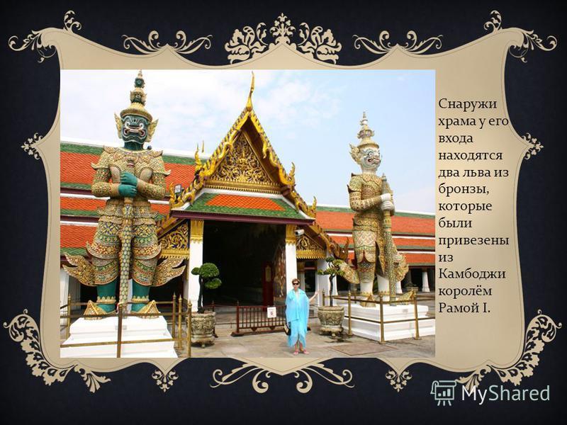 Снаружи храма у его входа находятся два льва из бронзы, которые были привезены из Камбоджи королём Рамой I.