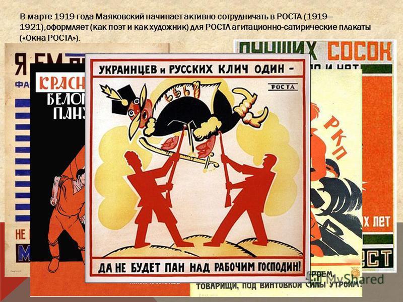 В марте 1919 года Маяковский начинает активно сотрудничать в РОСТА (1919 1921),оформляет (как поэт и как художник) для РОСТА агитационно-сатирические плакаты («Окна РОСТА»).
