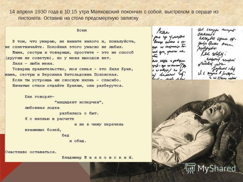 14 апреля 1930 года в 10:15 утра Маяковский покончил с собой, выстрелом в сердце из пистолета. Оставив на столе предсмертную записку