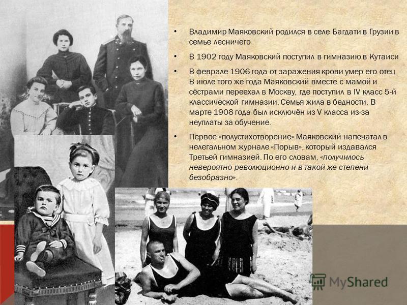 Владимир Маяковский родился в селе Багдати в Грузии в семье лесничего В 1902 году Маяковский поступил в гимназию в Кутаиси В феврале 1906 года от заражения крови умер его отец. В июле того же года Маяковский вместе с мамой и сёстрами переехал в Москв