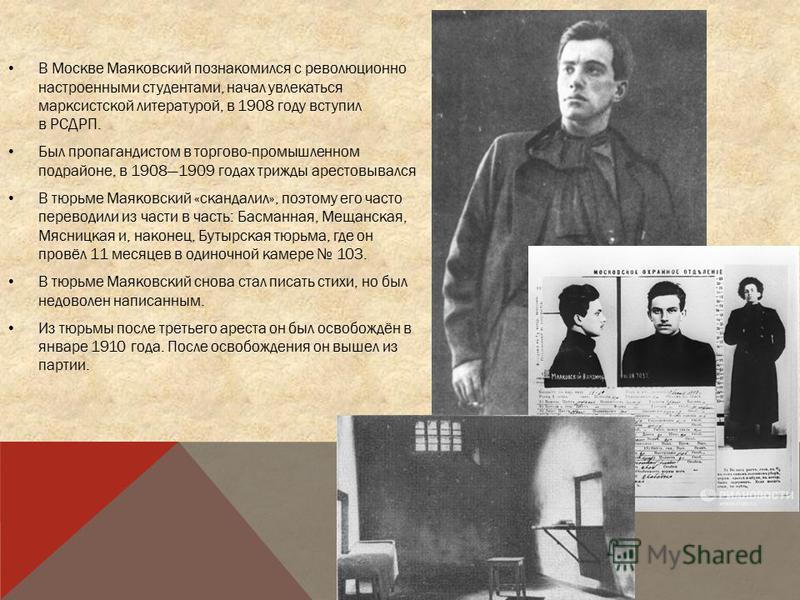 В Москве Маяковский познакомился с революционно настроенными студентами, начал увлекаться марксистской литературой, в 1908 году вступил в РСДРП. Был пропагандистом в торгово-промышленном подрайоне, в 19081909 годах трижды арестовывался В тюрьме Маяко