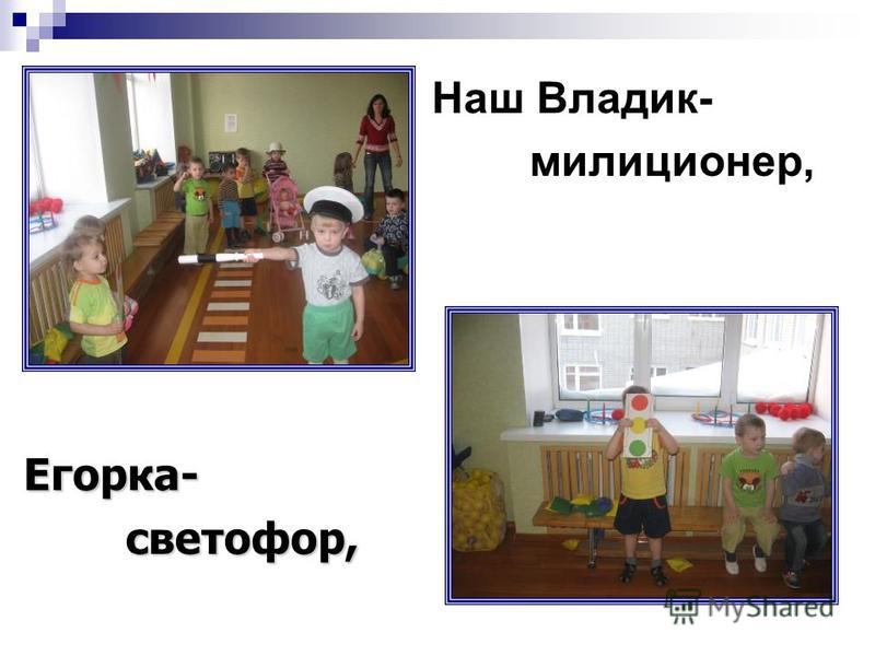 Наш Владик- милиционер, Егорка- светофор, светофор,