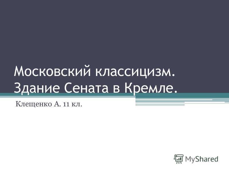 Московский классицизм. Здание Сената в Кремле. Клещенко А. 11 кл.
