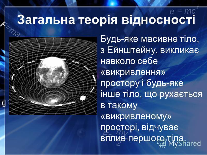 Загальна теорія відносності Будь-яке масивне тіло, з Ейнштейну, викликає навколо себе «викривлення» простору і будь-яке інше тіло, що рухається в такому «викривленому» просторі, відчуває вплив першого тіла.