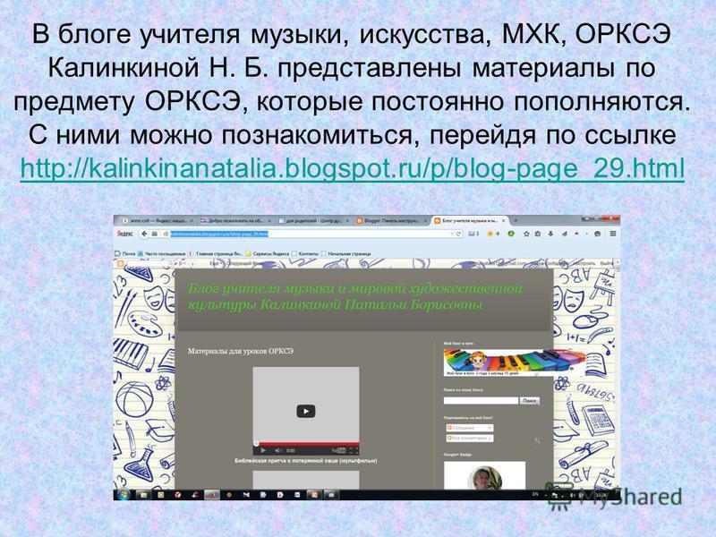 В блоге учителя музыки, искусства, МХК, ОРКСЭ Калинкиной Н. Б. представлены материалы по предмету ОРКСЭ, которые постоянно пополняются. С ними можно познакомиться, перейдя по ссылке http://kalinkinanatalia.blogspot.ru/p/blog-page_29. html http://kali