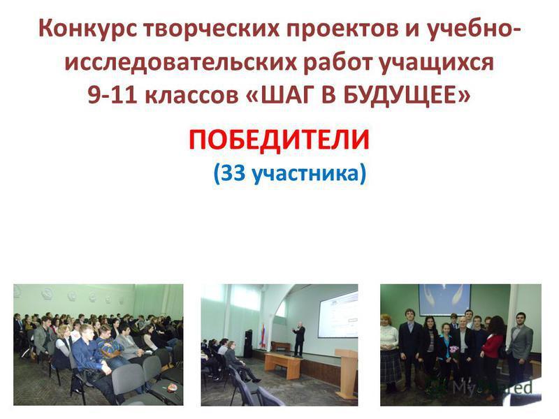 Конкурс творческих проектов и учебно- исследовательских работ учащихся 9-11 классов «ШАГ В БУДУЩЕЕ» ПОБЕДИТЕЛИ (33 участника)