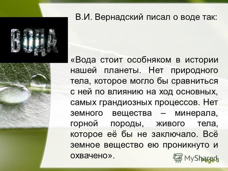 Page 3 В.И. Вернадский писал о воде так: «Вода стоит особняком в истории нашей планеты. Нет природного тела, которое могло бы сравниться с ней по влиянию на ход основных, самых грандиозных процессов. Нет земного вещества – минерала, горной породы, жи