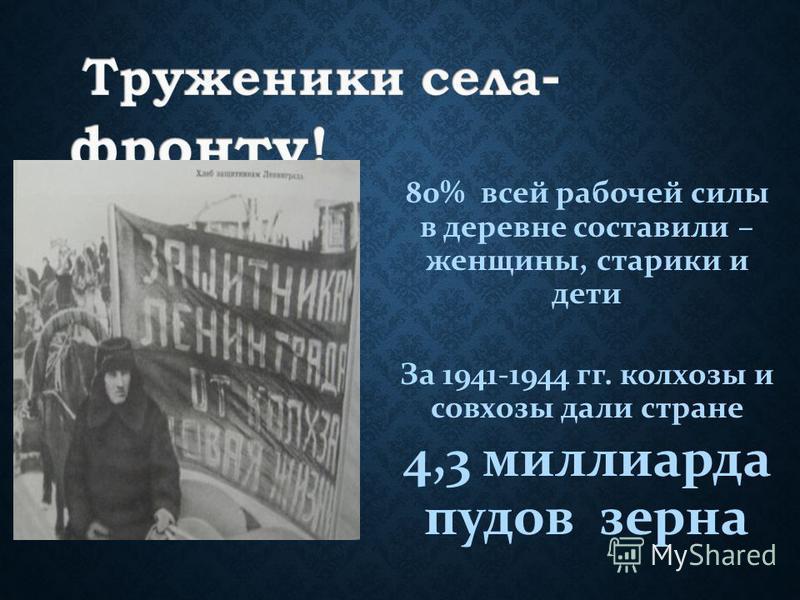 80% всей рабочей силы в деревне составили – женщины, старики и дети За 1941-1944 гг. колхозы и совхозы дали стране 4,3 миллиарда пудов зерна