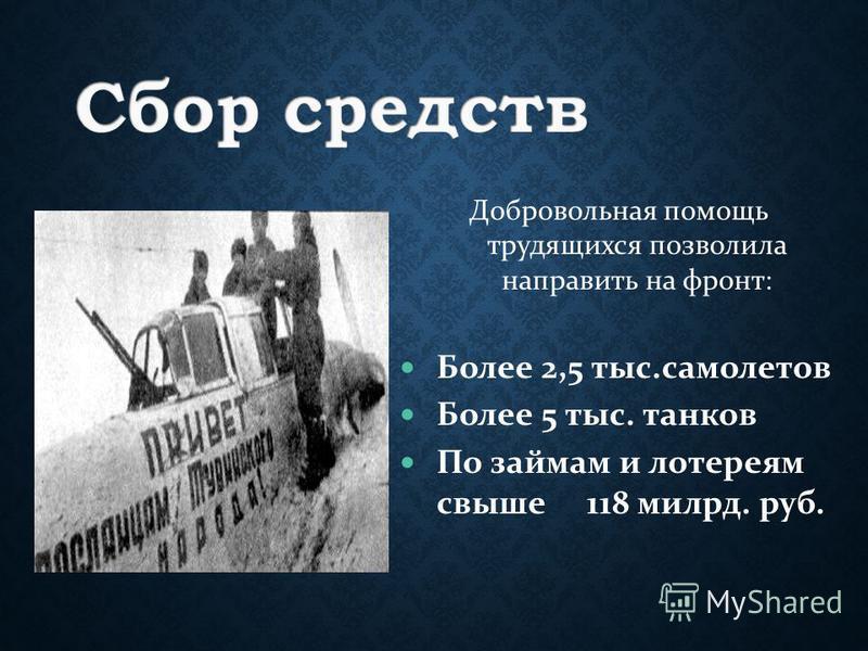 Добровольная помощь трудящихся позволила направить на фронт: Более 2,5 тыс.самолетов Более 5 тыс. танков По займам и лотереям свыше 118 милрд. руб.