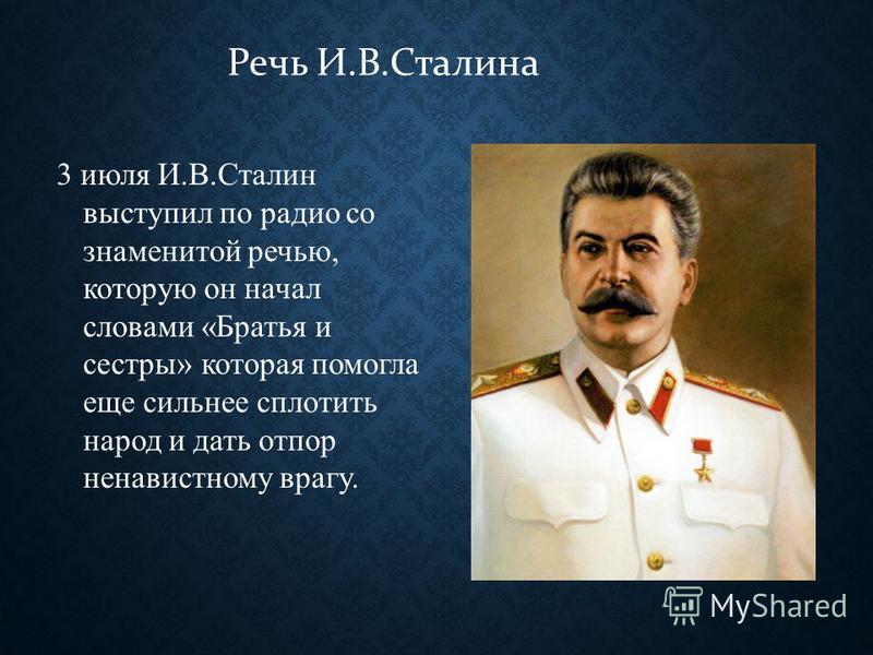 Речь И.В.Сталина 3 июля И.В.Сталин выступил по радио со знаменитой речью, которую он начал словами «Братья и сестры» которая помогла еще сильнее сплотить народ и дать отпор ненавистному врагу.