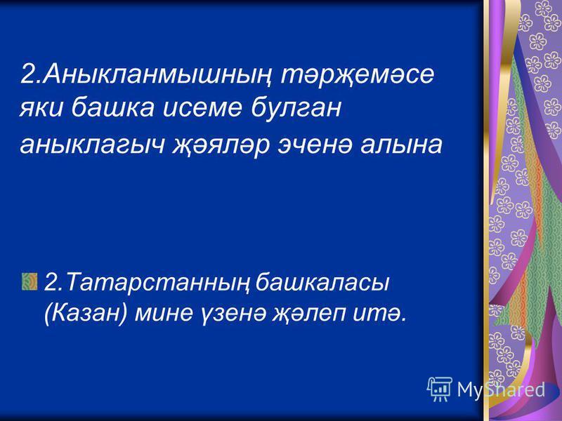 2.Аныкланмышның тәрҗемәсе яки башка исеме булган аныклагыч җәяләр эченә алына 2.Татарстанның башкаласы (Казан) мине үзенә җәлеп итә.