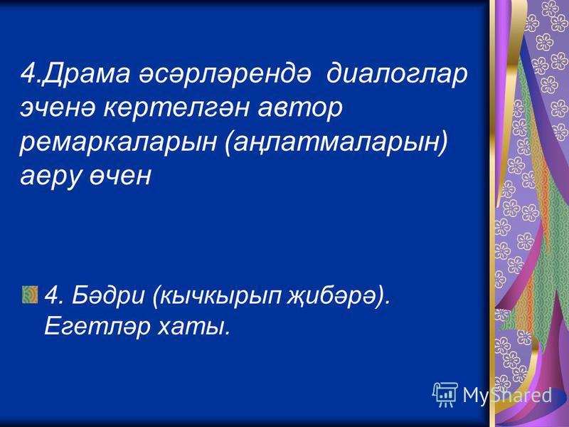 4.Драма әсәрләрендә диалоглар эченә кертелгән автор ремаркаларын (аңлатмаларын) аеру өчен 4. Бәдри (кычкырып җибәрә). Егетләр хаты.