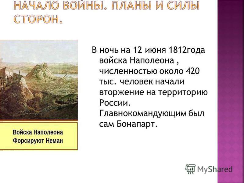 В ночь на 12 июня 1812 года войска Наполеона, численностью около 420 тыс. человек начали вторжение на территорию России. Главнокомандующим был сам Бонапарт.
