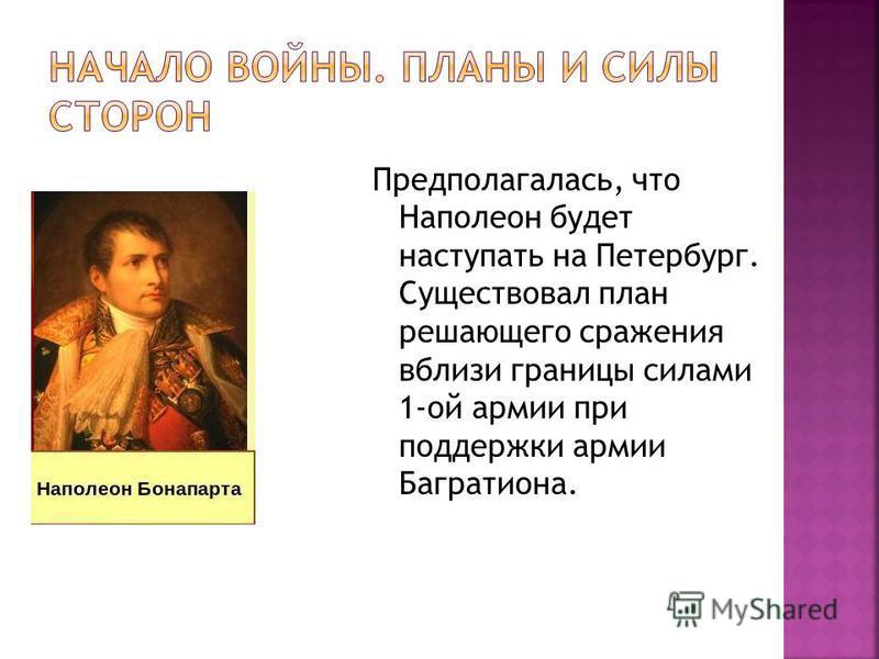 Предполагалась, что Наполеон будет наступать на Петербург. Существовал план решающего сражения вблизи границы силами 1-ой армии при поддержки армии Багратиона.