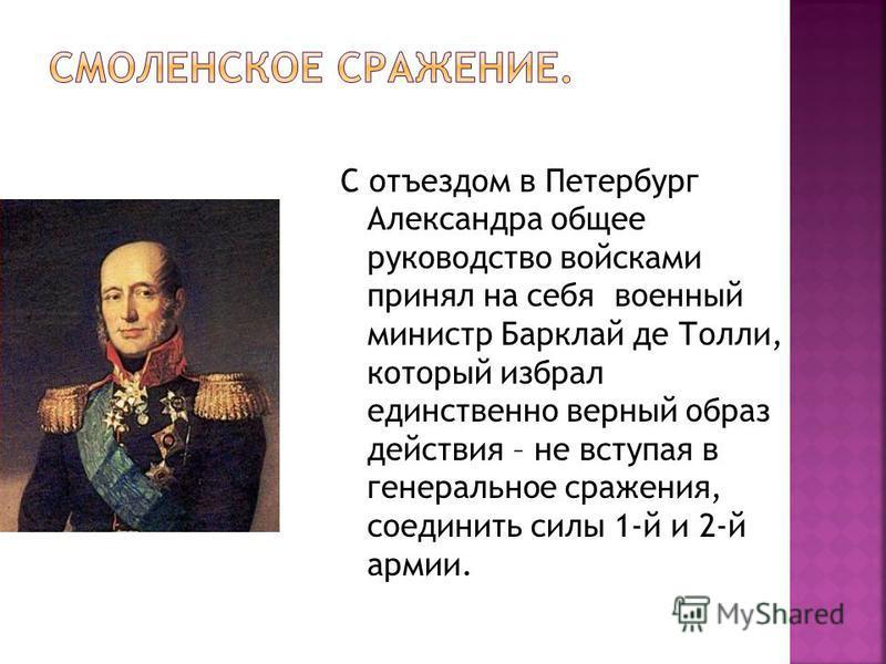 С отъездом в Петербург Александра общее руководство войсками принял на себя военный министр Барклай де Толли, который избрал единственно верный образ действия – не вступая в генеральное сражения, соединить силы 1-й и 2-й армии.