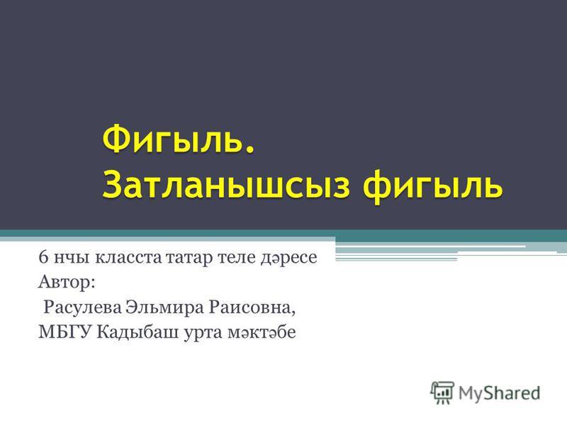 6 нчы класста татар теле д ә ресе Автор: Расулева Эльмира Раисовна, МБГУ Кадыбаш урта м ә кт ә бе