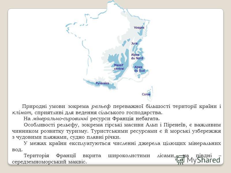 Природні умови зокрема рельєф переважної більшості території країни і клімат, сприятливі для ведення сільського господарства. На мінерально-сировинні ресурси Франція небагата. Особливості рельєфу, зокрема гірські масиви Альп і Піренеїв, є важливим чи