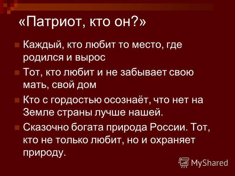 «Патриот, кто он?» Каждый, кто любит то место, где родился и вырос Тот, кто любит и не забывает свою мать, свой дом Кто с гордостью осознаёт, что нет на Земле страны лучше нашей. Сказочно богата природа России. Тот, кто не только любит, но и охраняет