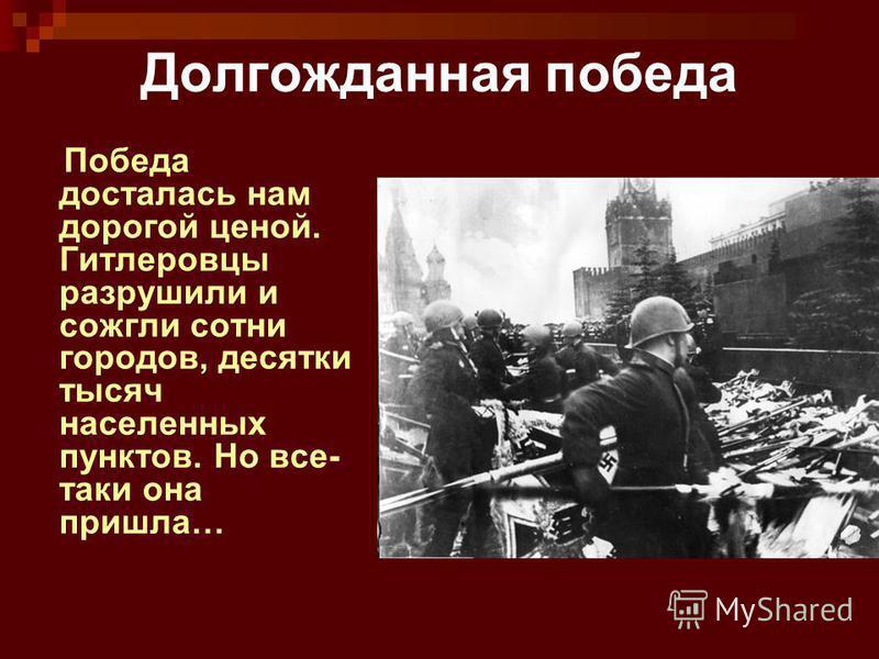 Долгожданная победа Победа досталась нам дорогой ценой. Гитлеровцы разрушили и сожгли сотни городов, десятки тысяч населенных пунктов. Но все- таки она пришла…
