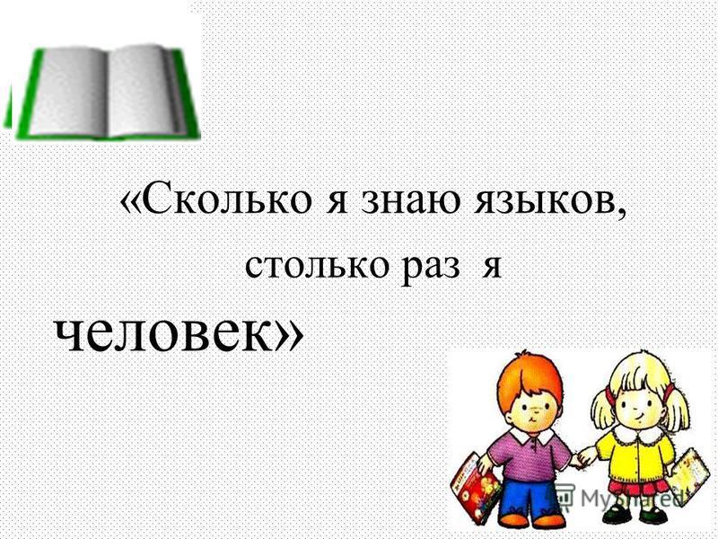 «Сколько я знаю языков, столько раз я человек»