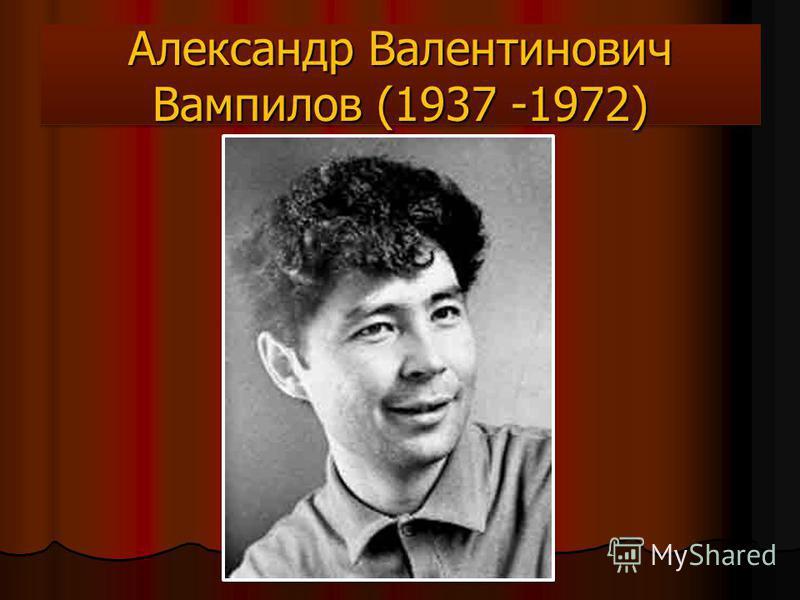 Александр Валентинович Вампилов (1937 -1972)