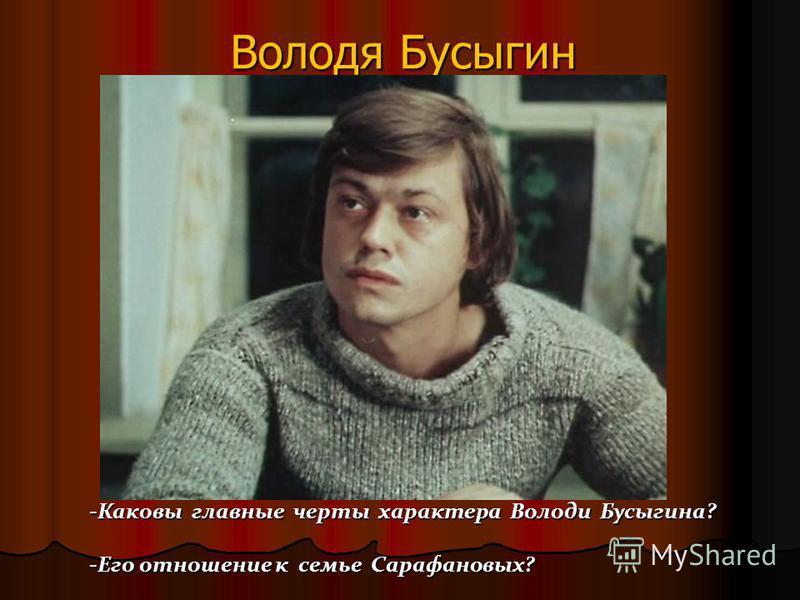 Володя Бусыгин -Каковы главные черты характера Володи Бусыгина? -Его отношение к семье Сарафановых?