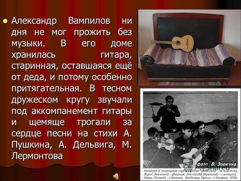 Александр Вампилов ни дня не мог прожить без музыки. В его доме хранилась гитара, старинная, оставшаяся ещё от деда, и потому особенно притягательная. В тесном дружеском кругу звучали под аккомпанемент гитары и щемящие трогали за сердце песни на стих