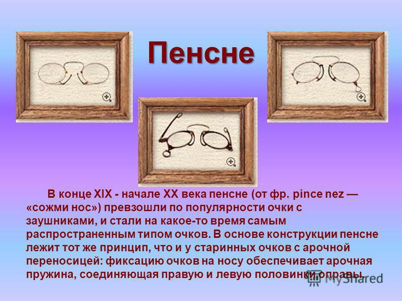 Пенсне В конце XIX - начале XX века пенсне (от фр. pince nez «сожми нос») превзошли по популярности очки с заушниками, и стали на какое-то время самым распространенным типом очков. В основе конструкции пенсне лежит тот же принцип, что и у старинных о