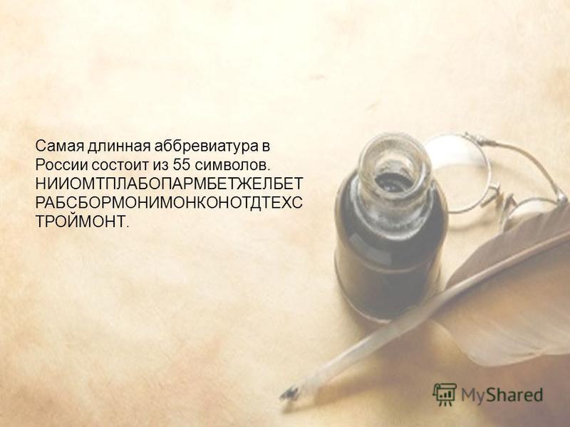 Самая длинная аббревиатура в России состоит из 55 символов. НИИОМТПЛАБОПАРМБЕТЖЕЛБЕТ РАБСБОРМОНИМОНКОНОТДТЕХС ТРОЙМОНТ.