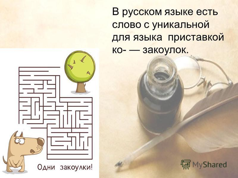 В русском языке есть слово с уникальной для языка приставкой ко- закоулок.