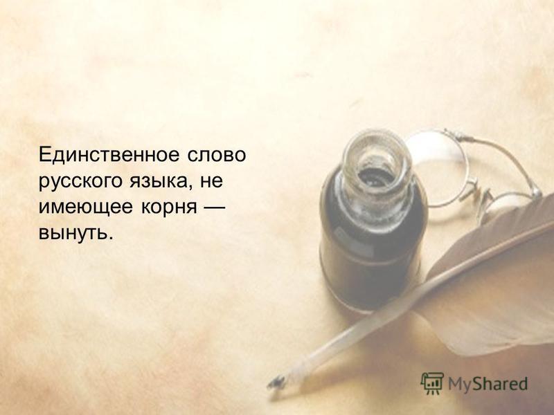 Единственное слово русского языка, не имеющее корня вынуть.