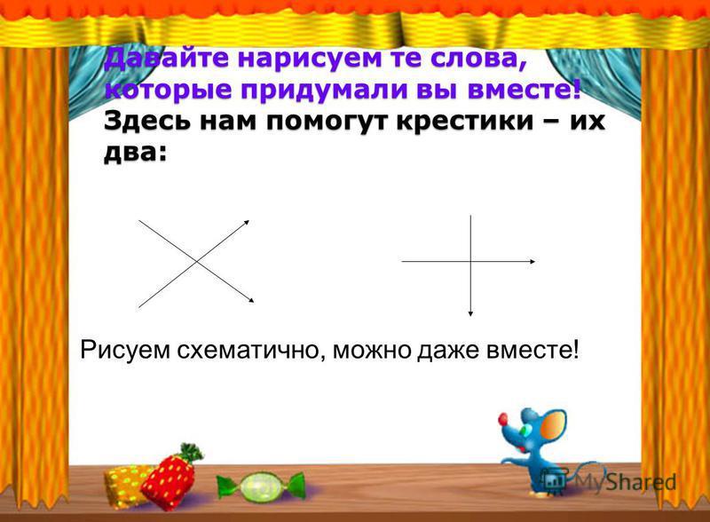 Давайте нарисуем те слова, которые придумали вы вместе! Здесь нам помогут крестики – их два: Рисуем схематично, можно даже вместе!